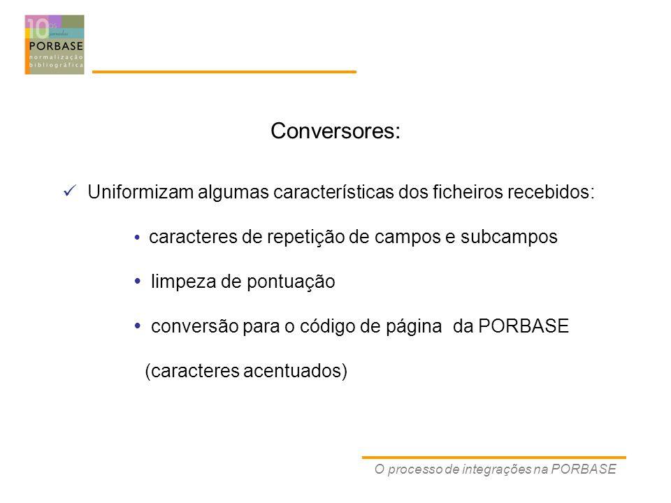 Conversores: O processo de integrações na PORBASE Uniformizam algumas características dos ficheiros recebidos: caracteres de repetição de campos e subcampos limpeza de pontuação conversão para o código de página da PORBASE (caracteres acentuados)