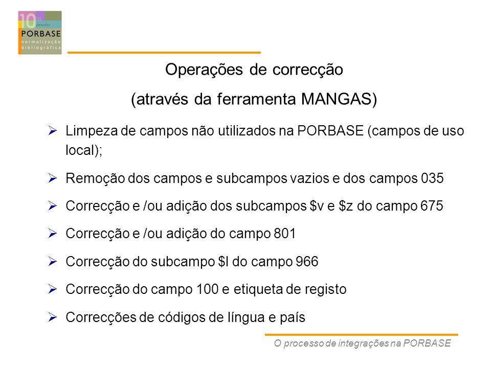 O processo de integrações na PORBASE  Limpeza de campos não utilizados na PORBASE (campos de uso local);  Remoção dos campos e subcampos vazios e dos campos 035  Correcção e /ou adição dos subcampos $v e $z do campo 675  Correcção e /ou adição do campo 801  Correcção do subcampo $l do campo 966  Correcção do campo 100 e etiqueta de registo  Correcções de códigos de língua e país Operações de correcção (através da ferramenta MANGAS)