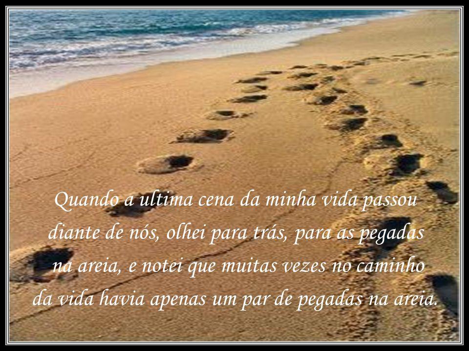 Quando a ultima cena da minha vida passou diante de nós, olhei para trás, para as pegadas na areia, e notei que muitas vezes no caminho da vida havia apenas um par de pegadas na areia.