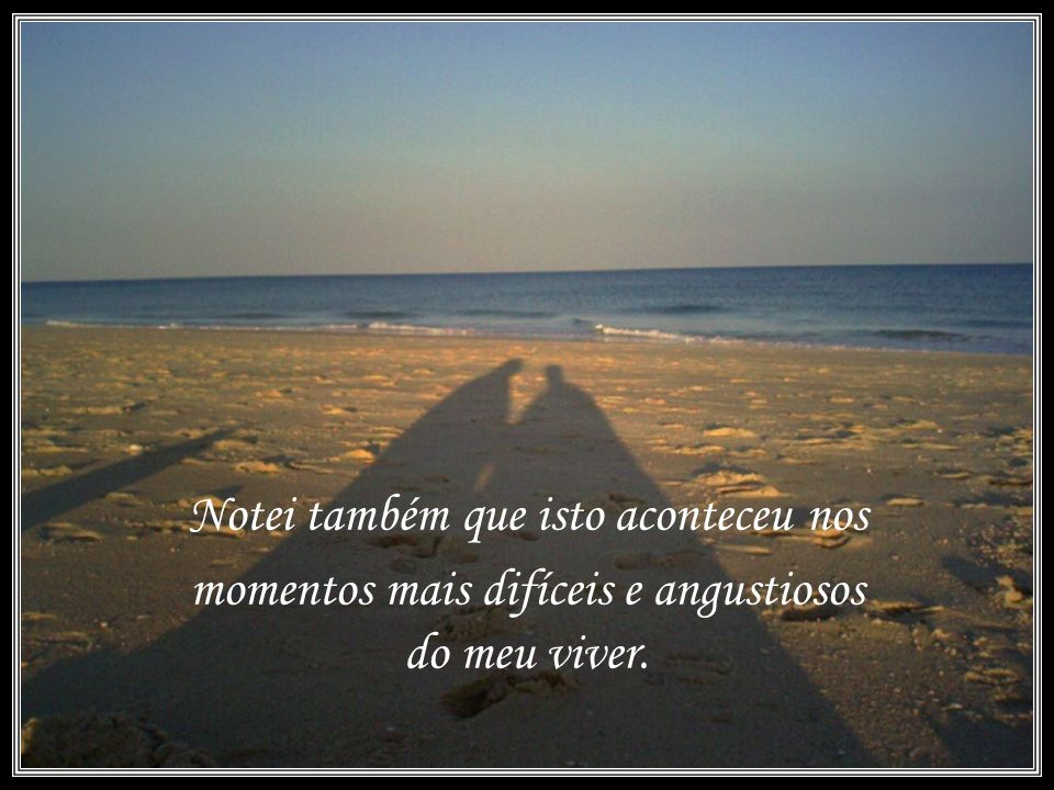 Quando a ultima cena da minha vida passou diante de nós, olhei para trás, para as pegadas na areia, e notei que muitas vezes no caminho da vida havia