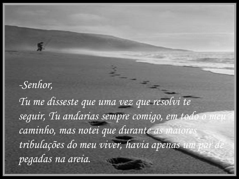 -Senhor, Tu me disseste que uma vez que resolvi te seguir, Tu andarias sempre comigo, em todo o meu caminho, mas notei que durante as maiores tribulações do meu viver, havia apenas um par de pegadas na areia.