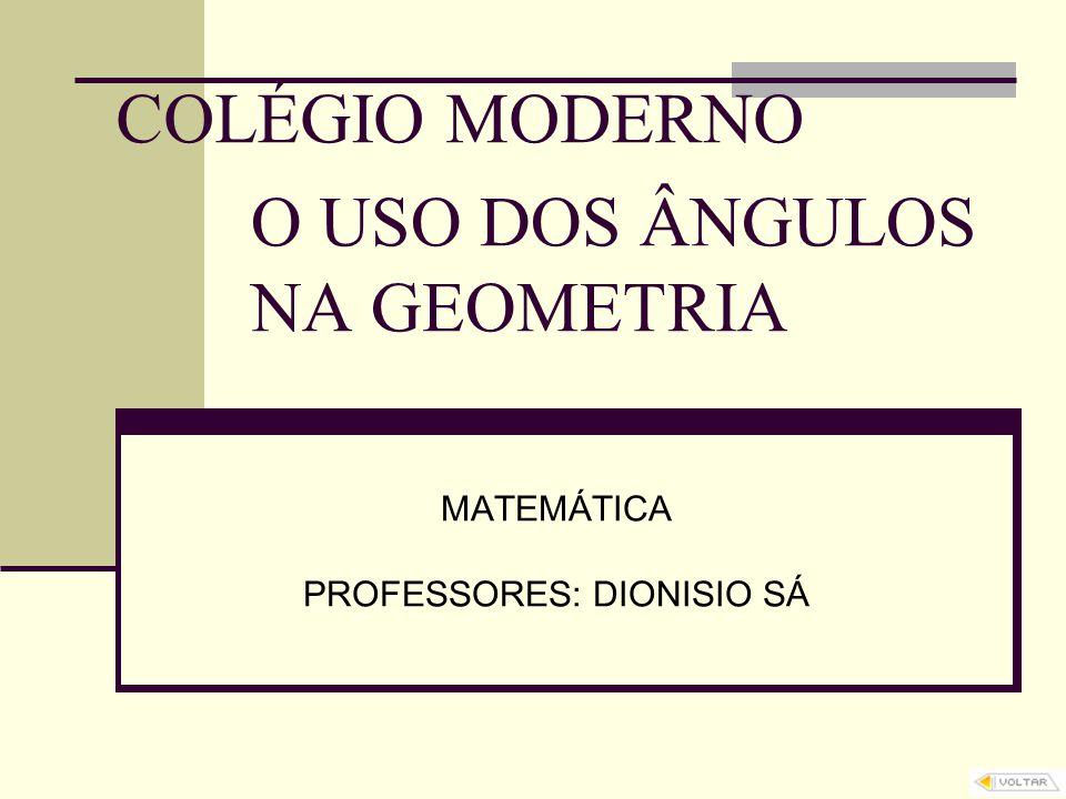 O USO DOS ÂNGULOS NA GEOMETRIA MATEMÁTICA PROFESSORES: DIONISIO SÁ COLÉGIO MODERNO