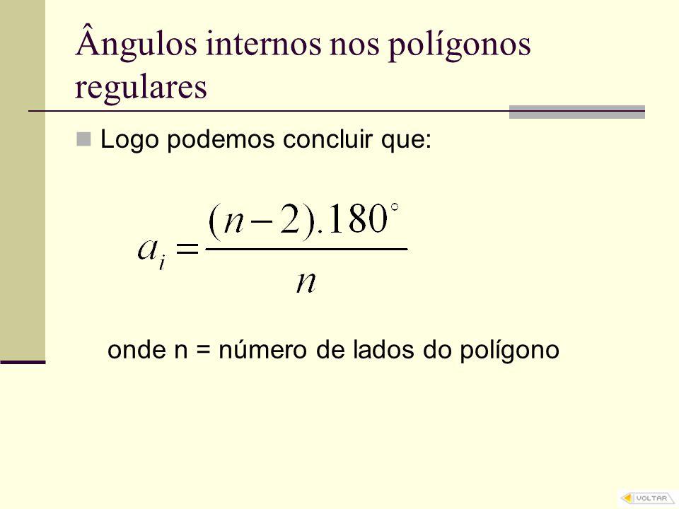 Ângulos internos nos polígonos regulares Logo podemos concluir que: onde n = número de lados do polígono