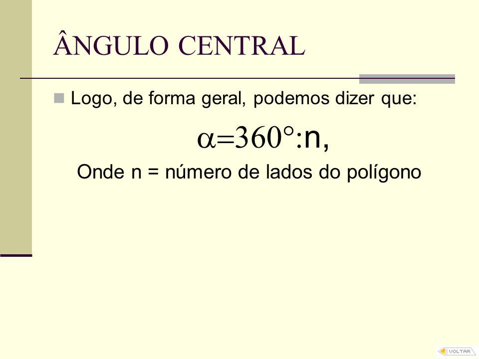 ÂNGULO CENTRAL Logo, de forma geral, podemos dizer que:  n, Onde n = número de lados do polígono