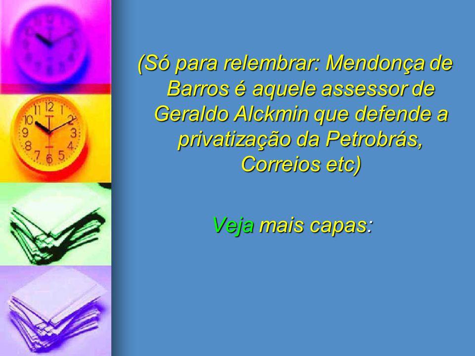 (Só para relembrar: Mendonça de Barros é aquele assessor de Geraldo Alckmin que defende a privatização da Petrobrás, Correios etc) (Só para relembrar: Mendonça de Barros é aquele assessor de Geraldo Alckmin que defende a privatização da Petrobrás, Correios etc) Veja mais capas: