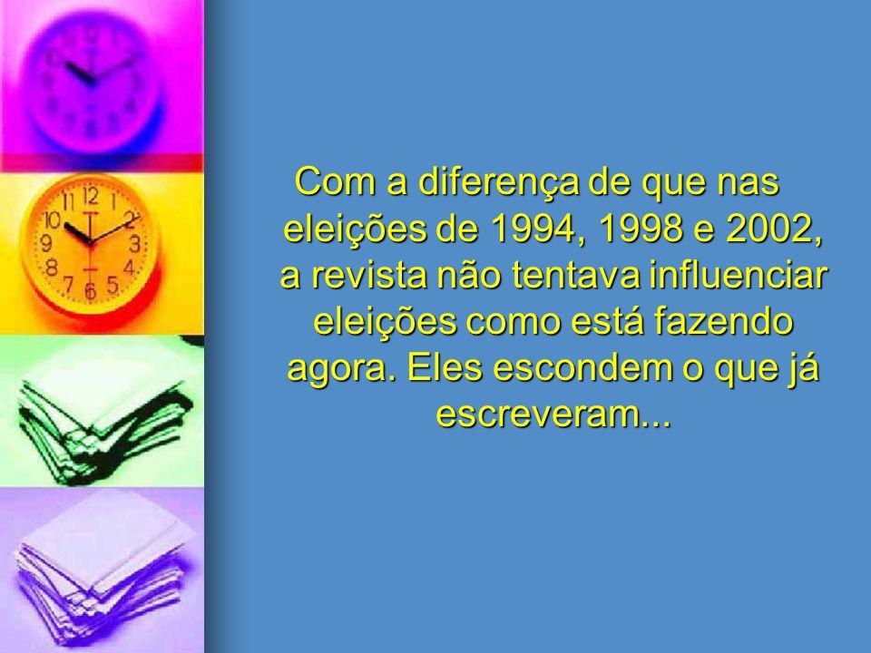 Com a diferença de que nas eleições de 1994, 1998 e 2002, a revista não tentava influenciar eleições como está fazendo agora.
