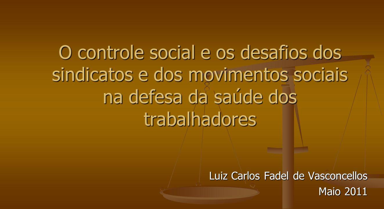 O controle social e os desafios dos sindicatos e dos movimentos sociais na defesa da saúde dos trabalhadores Luiz Carlos Fadel de Vasconcellos Maio 2011