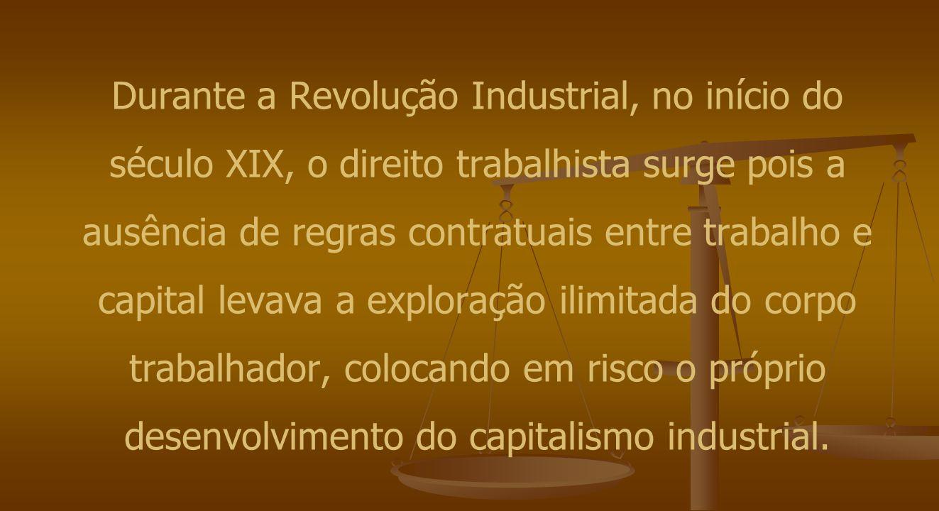 Durante a Revolução Industrial, no início do século XIX, o direito trabalhista surge pois a ausência de regras contratuais entre trabalho e capital levava a exploração ilimitada do corpo trabalhador, colocando em risco o próprio desenvolvimento do capitalismo industrial.