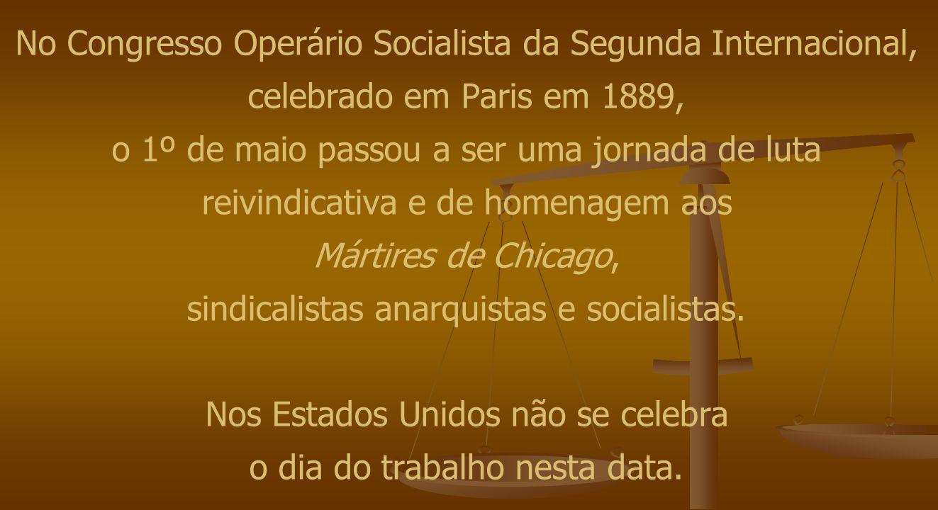 No Congresso Operário Socialista da Segunda Internacional, celebrado em Paris em 1889, o 1º de maio passou a ser uma jornada de luta reivindicativa e de homenagem aos Mártires de Chicago, sindicalistas anarquistas e socialistas.