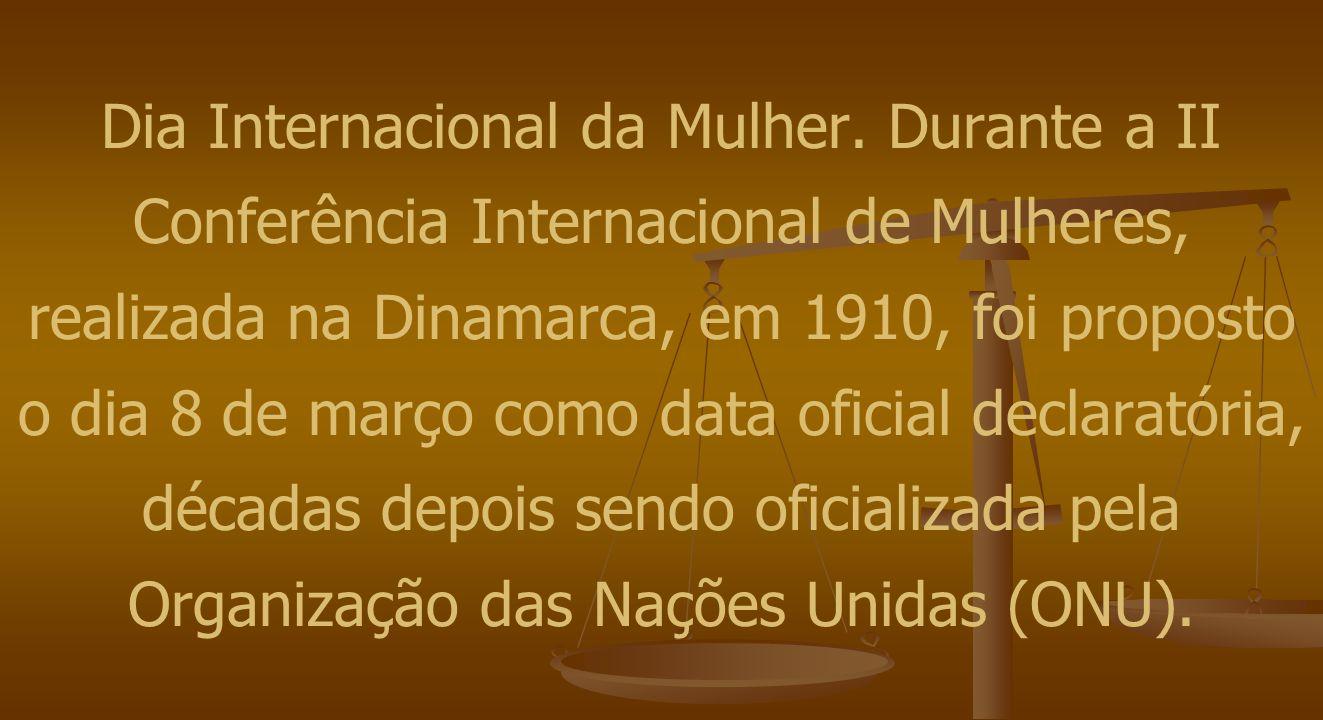 Dia Internacional da Mulher. Durante a II Conferência Internacional de Mulheres, realizada na Dinamarca, em 1910, foi proposto o dia 8 de março como d
