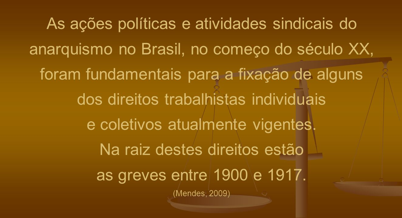 As ações políticas e atividades sindicais do anarquismo no Brasil, no começo do século XX, foram fundamentais para a fixação de alguns dos direitos trabalhistas individuais e coletivos atualmente vigentes.