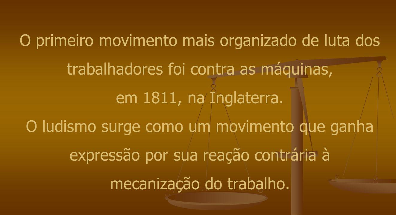 O primeiro movimento mais organizado de luta dos trabalhadores foi contra as máquinas, em 1811, na Inglaterra. O ludismo surge como um movimento que g