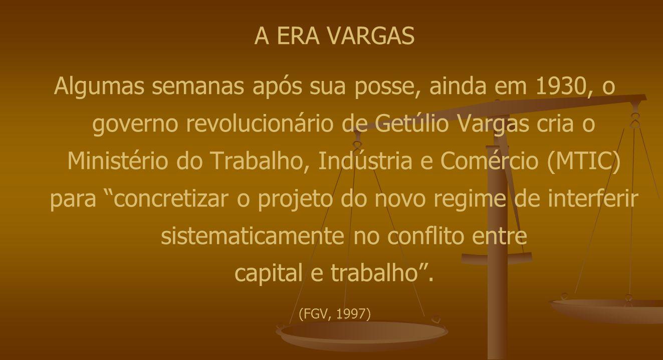 A ERA VARGAS Algumas semanas após sua posse, ainda em 1930, o governo revolucionário de Getúlio Vargas cria o Ministério do Trabalho, Indústria e Comércio (MTIC) para concretizar o projeto do novo regime de interferir sistematicamente no conflito entre capital e trabalho .