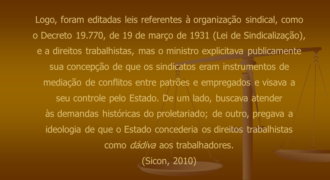 Logo, foram editadas leis referentes à organização sindical, como o Decreto 19.770, de 19 de março de 1931 (Lei de Sindicalização), e a direitos trabalhistas, mas o ministro explicitava publicamente sua concepção de que os sindicatos eram instrumentos de mediação de conflitos entre patrões e empregados e visava a seu controle pelo Estado.