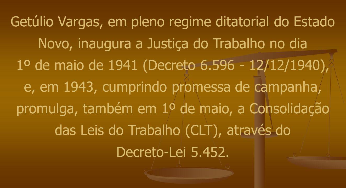 Getúlio Vargas, em pleno regime ditatorial do Estado Novo, inaugura a Justiça do Trabalho no dia 1º de maio de 1941 (Decreto 6.596 - 12/12/1940), e, em 1943, cumprindo promessa de campanha, promulga, também em 1º de maio, a Consolidação das Leis do Trabalho (CLT), através do Decreto-Lei 5.452.
