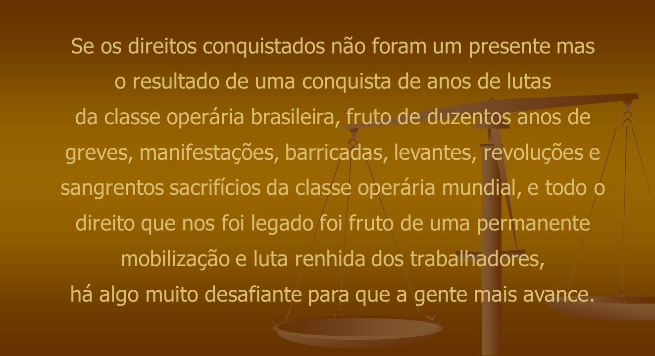 Se os direitos conquistados não foram um presente mas o resultado de uma conquista de anos de lutas da classe operária brasileira, fruto de duzentos a