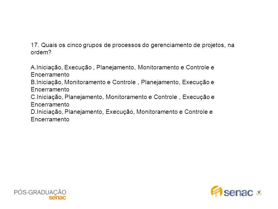 17. Quais os cinco grupos de processos do gerenciamento de projetos, na ordem? A.Iniciação, Execução, Planejamento, Monitoramento e Controle e Encerra