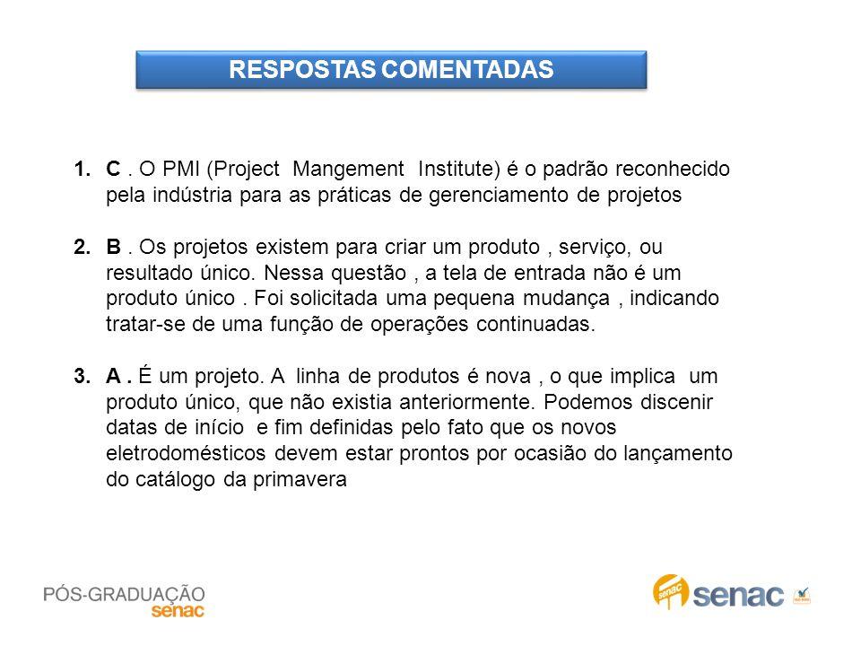 RESPOSTAS COMENTADAS 1.C. O PMI (Project Mangement Institute) é o padrão reconhecido pela indústria para as práticas de gerenciamento de projetos 2.B.