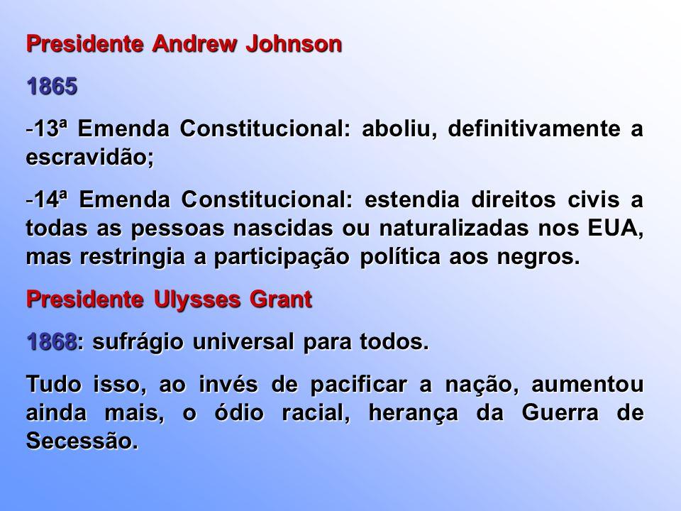 Presidente Andrew Johnson 1865 -13ª Emenda Constitucional: aboliu, definitivamente a escravidão; -14ª Emenda Constitucional: estendia direitos civis a