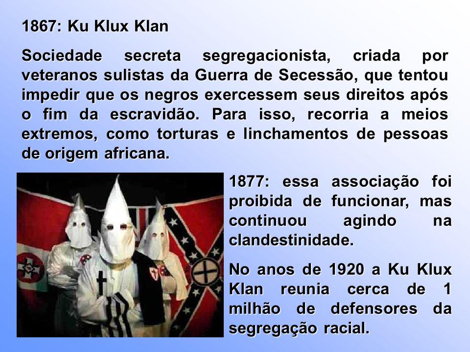 1867: Ku Klux Klan Sociedade secreta segregacionista, criada por veteranos sulistas da Guerra de Secessão, que tentou impedir que os negros exercessem