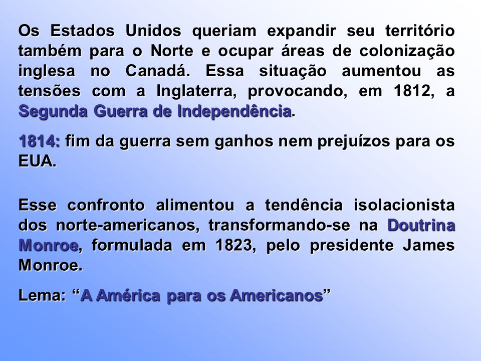 Os Estados Unidos queriam expandir seu território também para o Norte e ocupar áreas de colonização inglesa no Canadá. Essa situação aumentou as tensõ