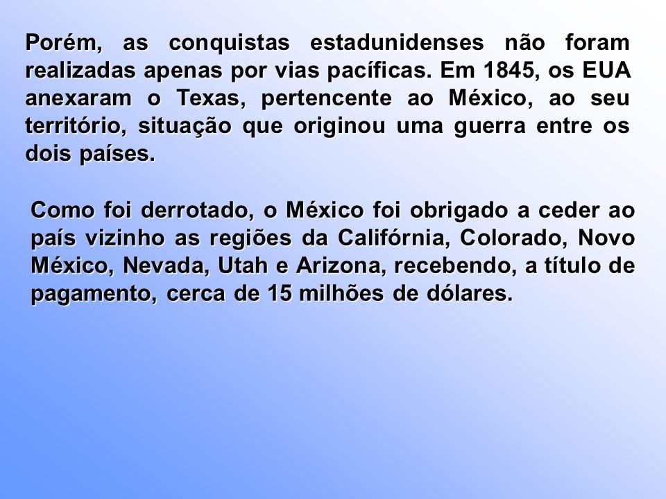 Porém, as conquistas estadunidenses não foram realizadas apenas por vias pacíficas. Em 1845, os EUA anexaram o Texas, pertencente ao México, ao seu te