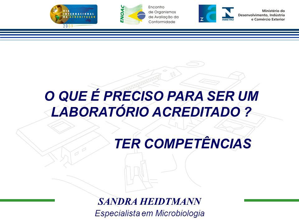SANDRA HEIDTMANN Especialista em Microbiologia O QUE É PRECISO PARA SER UM LABORATÓRIO ACREDITADO ? TER COMPETÊNCIAS