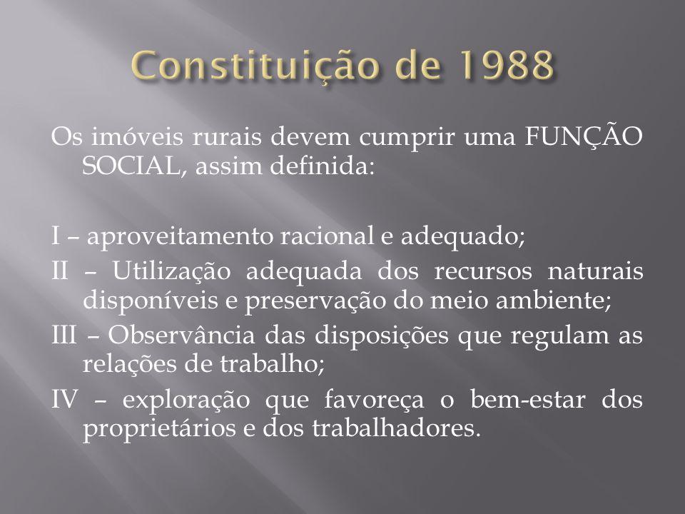 Os imóveis rurais devem cumprir uma FUNÇÃO SOCIAL, assim definida: I – aproveitamento racional e adequado; II – Utilização adequada dos recursos natur