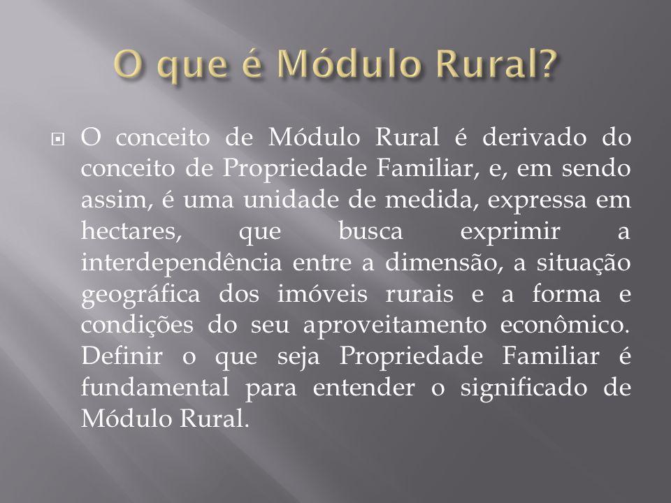  O conceito de Módulo Rural é derivado do conceito de Propriedade Familiar, e, em sendo assim, é uma unidade de medida, expressa em hectares, que busca exprimir a interdependência entre a dimensão, a situação geográfica dos imóveis rurais e a forma e condições do seu aproveitamento econômico.