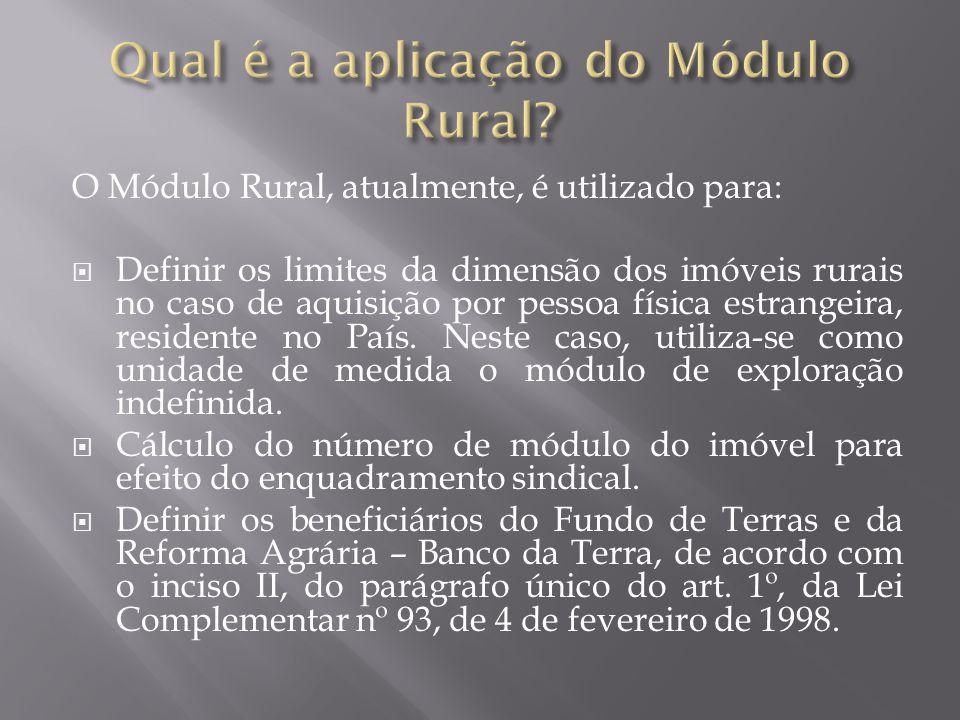 O Módulo Rural, atualmente, é utilizado para:  Definir os limites da dimensão dos imóveis rurais no caso de aquisição por pessoa física estrangeira, residente no País.