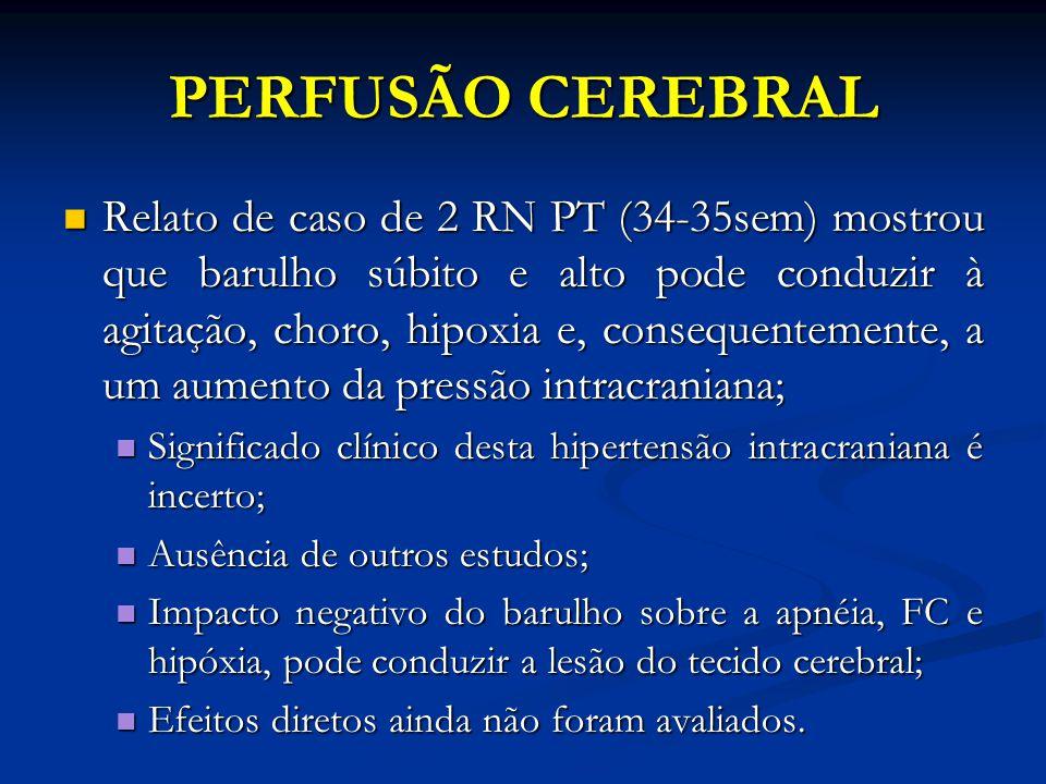 PERFUSÃO CEREBRAL Relato de caso de 2 RN PT (34-35sem) mostrou que barulho súbito e alto pode conduzir à agitação, choro, hipoxia e, consequentemente,