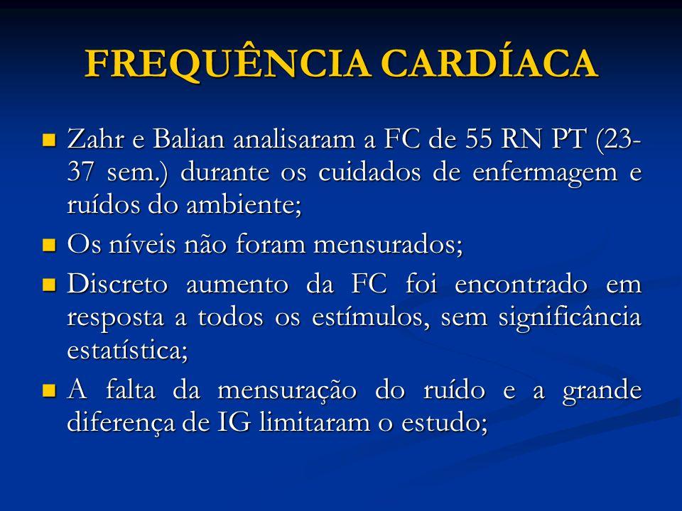 FREQUÊNCIA CARDÍACA Zahr e Balian analisaram a FC de 55 RN PT (23- 37 sem.) durante os cuidados de enfermagem e ruídos do ambiente; Zahr e Balian anal
