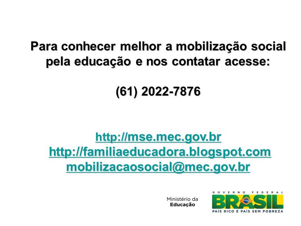 Para conhecer melhor a mobilização social pela educação e nos contatar acesse: (61) 2022-7876 http:// mse.mec.gov.br http:// mse.mec.gov.br http://familiaeducadora.blogspot.com http://familiaeducadora.blogspot.comhttp://familiaeducadora.blogspot.com mobilizacaosocial@mec.gov.br
