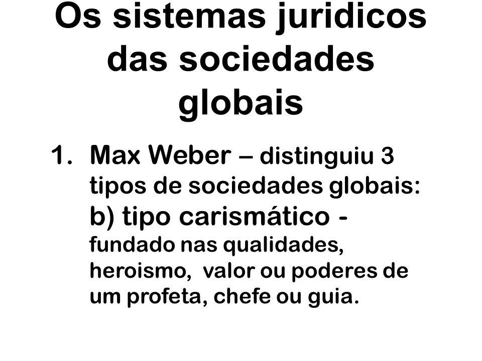 Os sistemas juridicos das sociedades globais 1.Max Weber – distinguiu 3 tipos de sociedades globais: c) tipo racional - fundado em determinados principios objetivos, que legitimam o poder dos que exercem a autoridade.