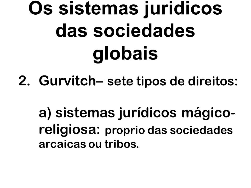 Os sistemas juridicos das sociedades globais 2.Gurvitch– sete tipos de direitos: b) sistemas jurídicos teocrático-carismático: as tribos são homogeneizada, e liderada por uma especie de semideus, um lider carismatico.