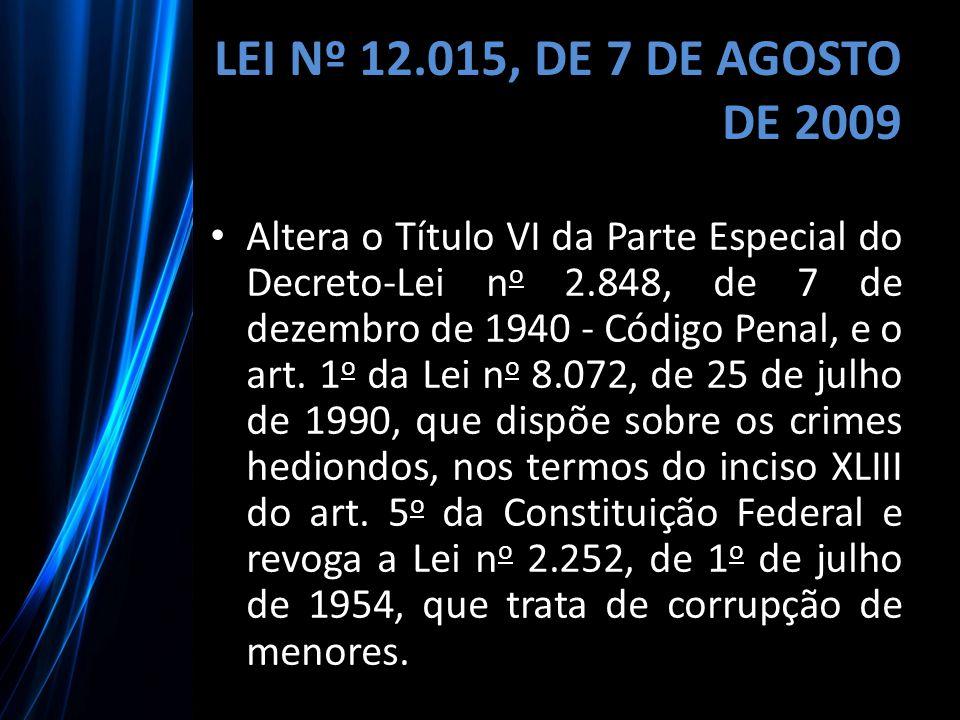 LEI Nº 12.015, DE 7 DE AGOSTO DE 2009 Altera o Título VI da Parte Especial do Decreto-Lei n o 2.848, de 7 de dezembro de 1940 - Código Penal, e o art.