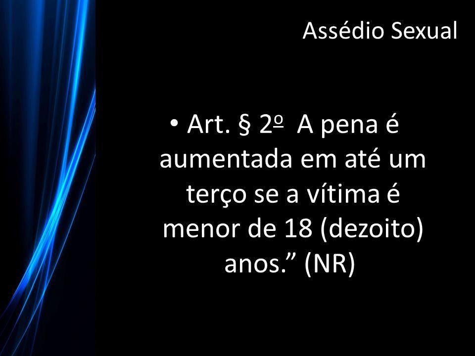 """Art. § 2 o A pena é aumentada em até um terço se a vítima é menor de 18 (dezoito) anos."""" (NR) Assédio Sexual"""
