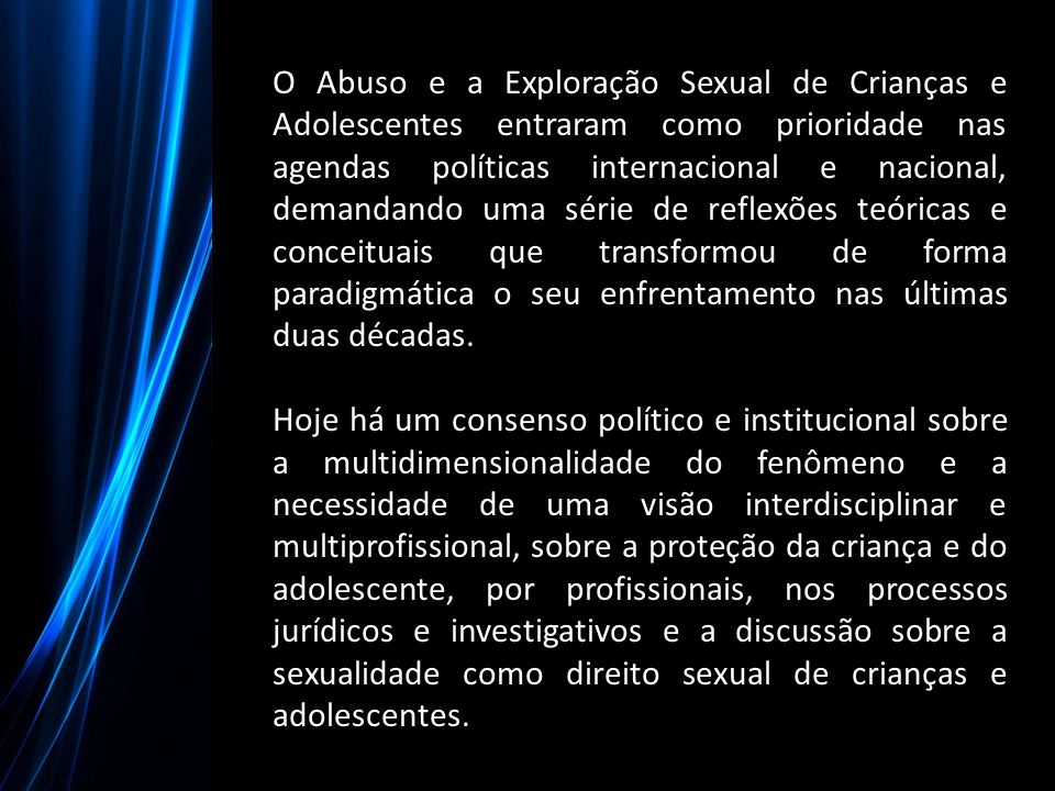 O Abuso e a Exploração Sexual de Crianças e Adolescentes entraram como prioridade nas agendas políticas internacional e nacional, demandando uma série