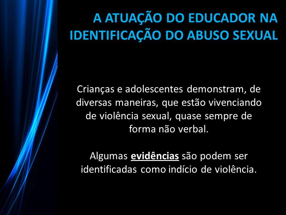 A ATUAÇÃO DO EDUCADOR NA IDENTIFICAÇÃO DO ABUSO SEXUAL Crianças e adolescentes demonstram, de diversas maneiras, que estão vivenciando de violência se