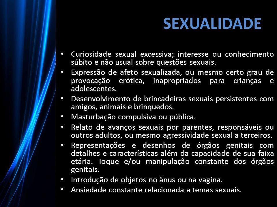 SEXUALIDADE Curiosidade sexual excessiva; interesse ou conhecimento súbito e não usual sobre questões sexuais. Expressão de afeto sexualizada, ou mesm