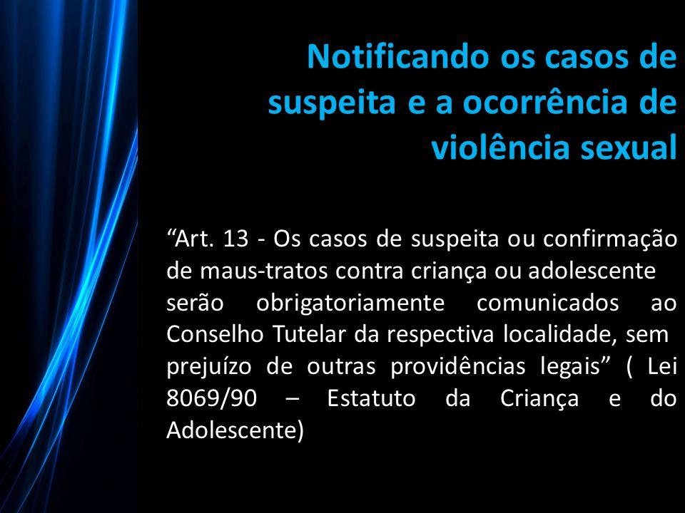 """Notificando os casos de suspeita e a ocorrência de violência sexual """"Art. 13 - Os casos de suspeita ou confirmação de maus-tratos contra criança ou ad"""