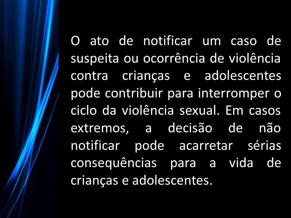 O ato de notificar um caso de suspeita ou ocorrência de violência contra crianças e adolescentes pode contribuir para interromper o ciclo da violência