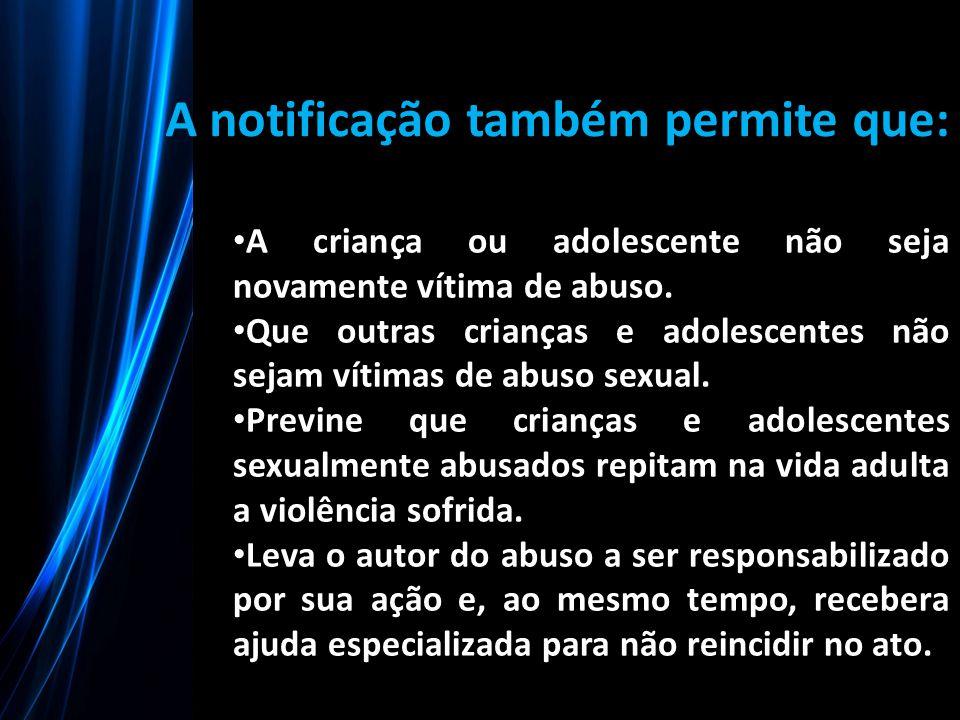 A notificação também permite que: A criança ou adolescente não seja novamente vítima de abuso. Que outras crianças e adolescentes não sejam vítimas de