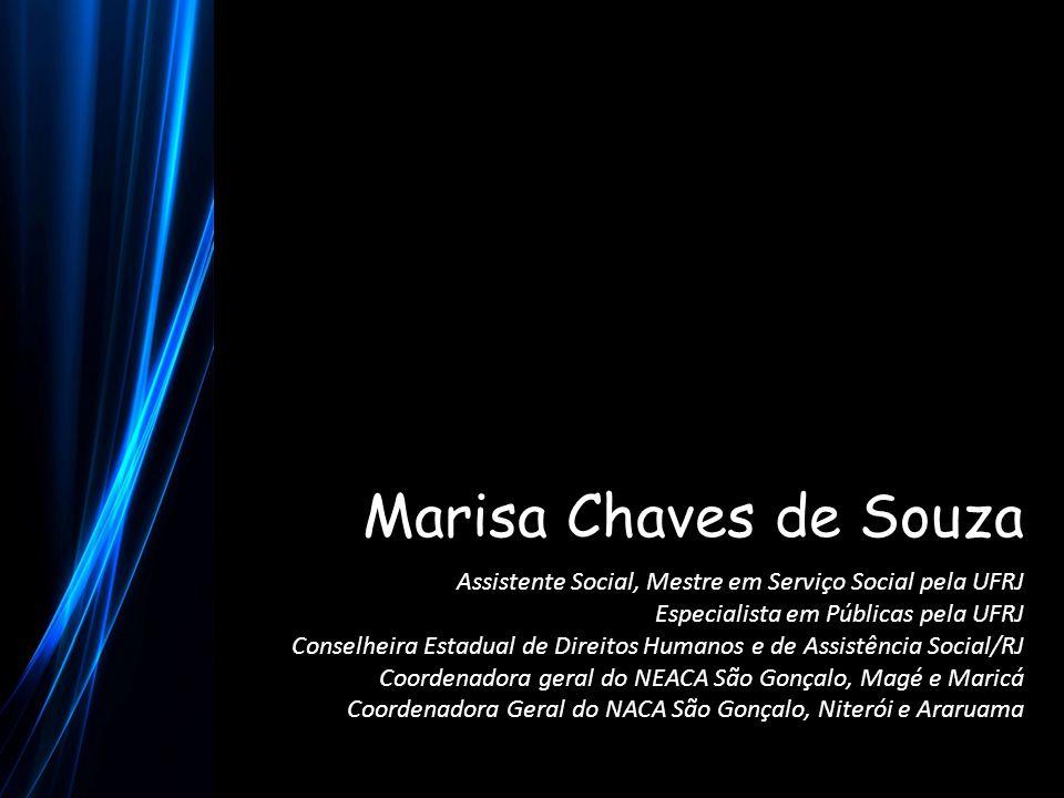 Marisa Chaves de Souza Assistente Social, Mestre em Serviço Social pela UFRJ Especialista em Públicas pela UFRJ Conselheira Estadual de Direitos Human