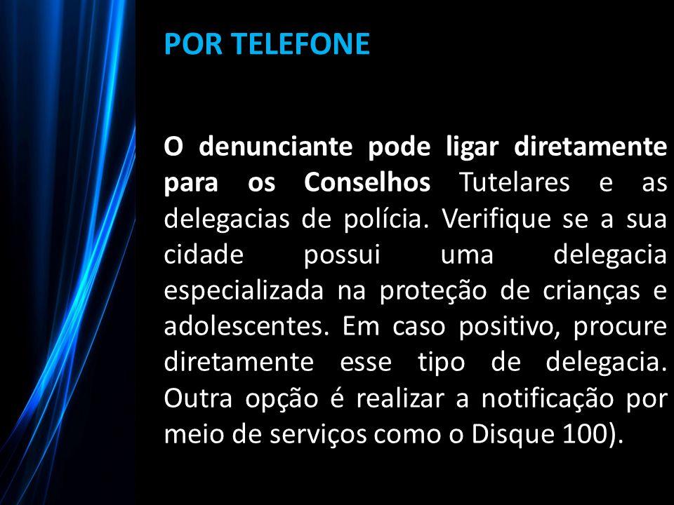 POR TELEFONE O denunciante pode ligar diretamente para os Conselhos Tutelares e as delegacias de polícia. Verifique se a sua cidade possui uma delegac