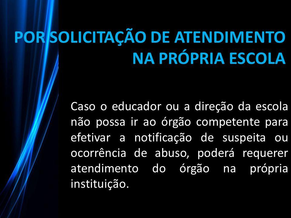 POR SOLICITAÇÃO DE ATENDIMENTO NA PRÓPRIA ESCOLA Caso o educador ou a direção da escola não possa ir ao órgão competente para efetivar a notificação d
