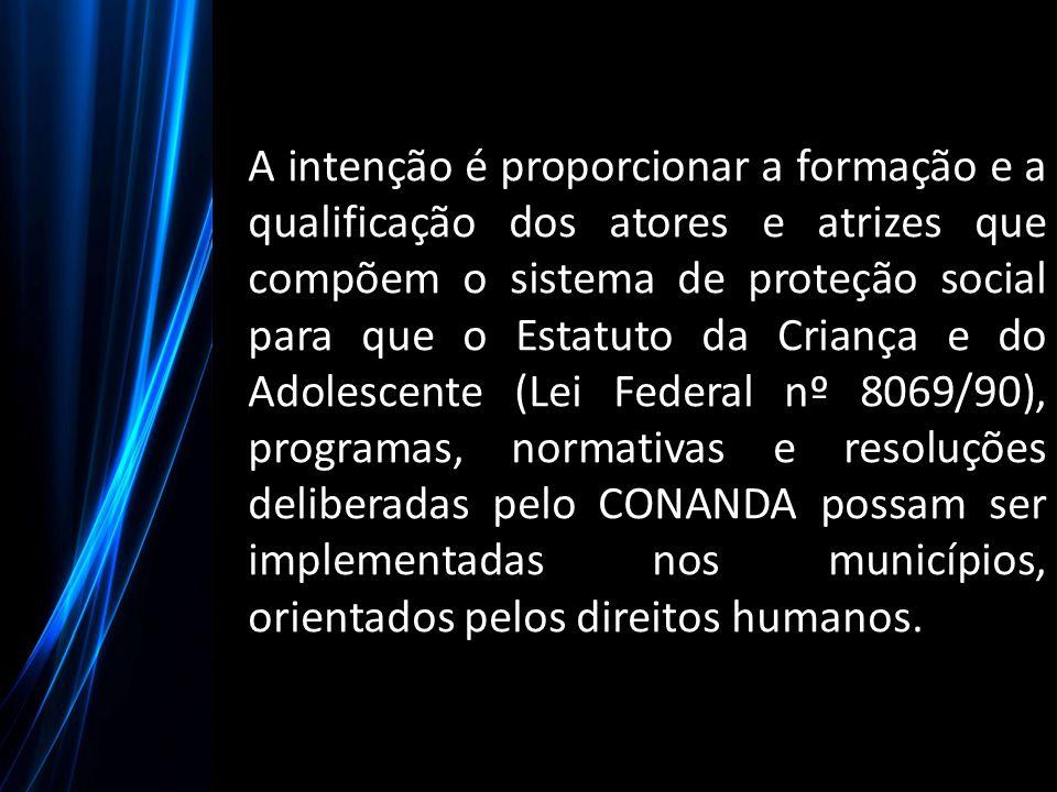 A intenção é proporcionar a formação e a qualificação dos atores e atrizes que compõem o sistema de proteção social para que o Estatuto da Criança e d