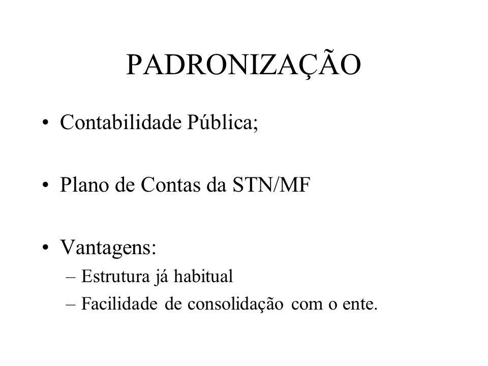 PADRONIZAÇÃO Contabilidade Pública; Plano de Contas da STN/MF Vantagens: –Estrutura já habitual –Facilidade de consolidação com o ente.
