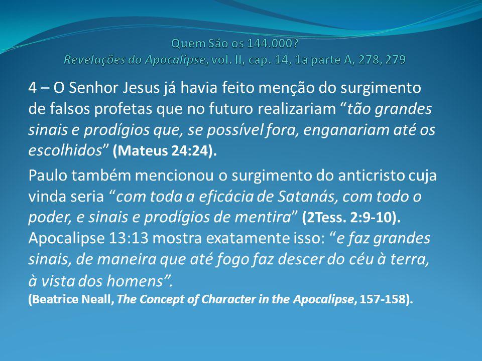 4 – O Senhor Jesus já havia feito menção do surgimento de falsos profetas que no futuro realizariam tão grandes sinais e prodígios que, se possível fora, enganariam até os escolhidos (Mateus 24:24).