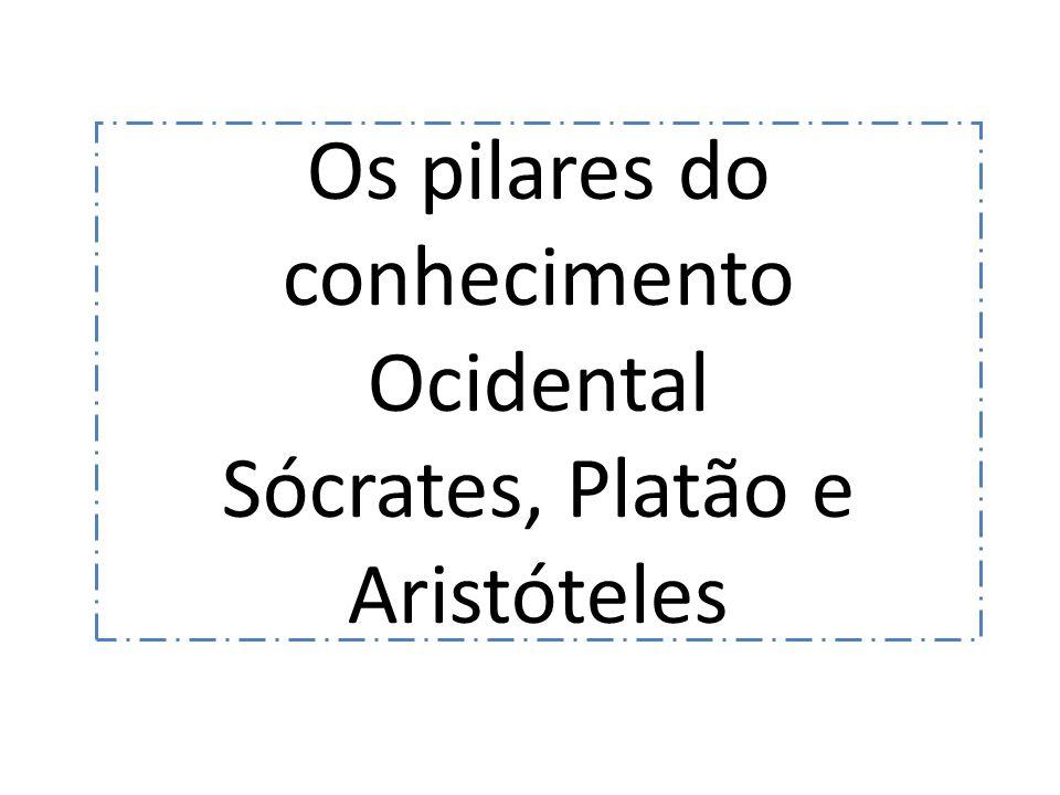 Os pilares do conhecimento Ocidental Sócrates, Platão e Aristóteles